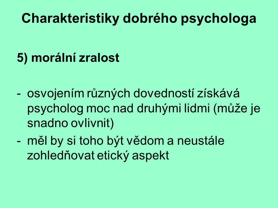 Charakteristiky dobrého psychologa 5) morální zralost -osvojením různých dovedností získává psycholog moc nad druhými lidmi (může je snadno ovlivnit) -měl by si toho být vědom a neustále zohledňovat etický aspekt