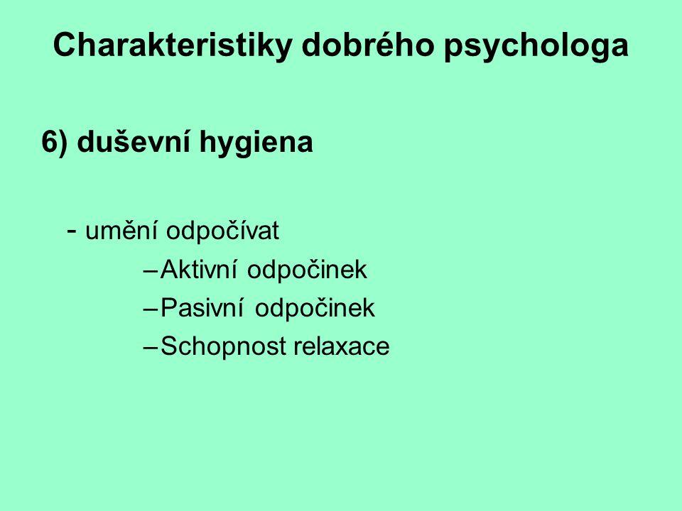 Charakteristiky dobrého psychologa 6) duševní hygiena - umění odpočívat –Aktivní odpočinek –Pasivní odpočinek –Schopnost relaxace