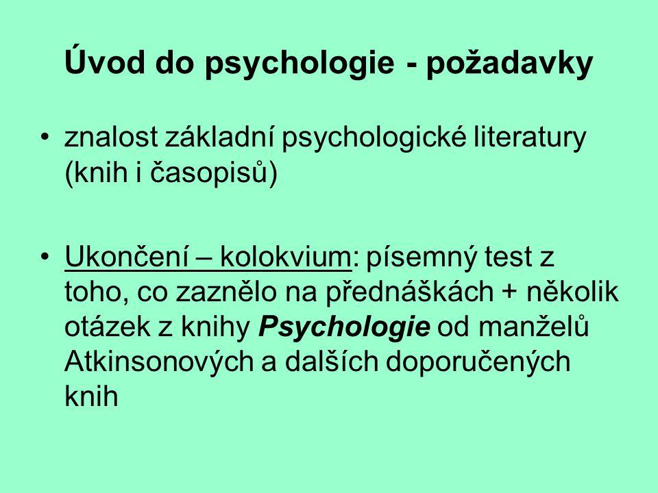 Úvod do psychologie - požadavky znalost základní psychologické literatury (knih i časopisů) Ukončení – kolokvium: písemný test z toho, co zaznělo na přednáškách + několik otázek z knihy Psychologie od manželů Atkinsonových a dalších doporučených knih