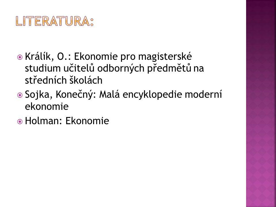  Králík, O.: Ekonomie pro magisterské studium učitelů odborných předmětů na středních školách  Sojka, Konečný: Malá encyklopedie moderní ekonomie  Holman: Ekonomie