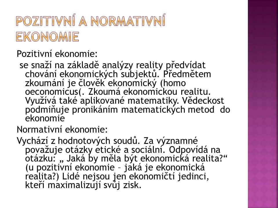 Pozitivní ekonomie: se snaží na základě analýzy reality předvídat chování ekonomických subjektů. Předmětem zkoumání je člověk ekonomický (homo oeconom