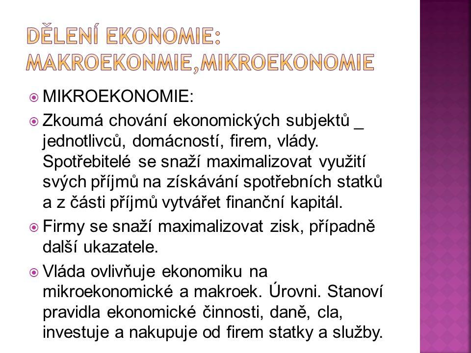  MIKROEKONOMIE:  Zkoumá chování ekonomických subjektů _ jednotlivců, domácností, firem, vlády. Spotřebitelé se snaží maximalizovat využití svých pří