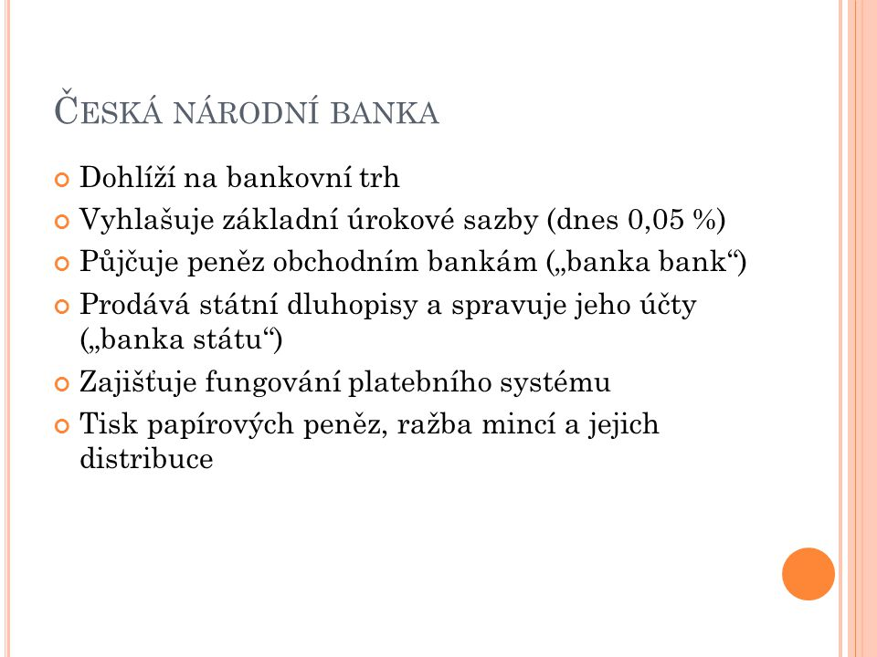 """Č ESKÁ NÁRODNÍ BANKA Dohlíží na bankovní trh Vyhlašuje základní úrokové sazby (dnes 0,05 %) Půjčuje peněz obchodním bankám (""""banka bank"""") Prodává stát"""