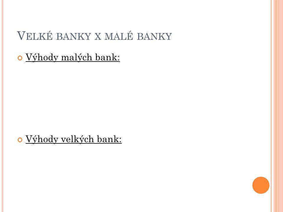 V ELKÉ BANKY X MALÉ BANKY Výhody malých bank: Výhody velkých bank: