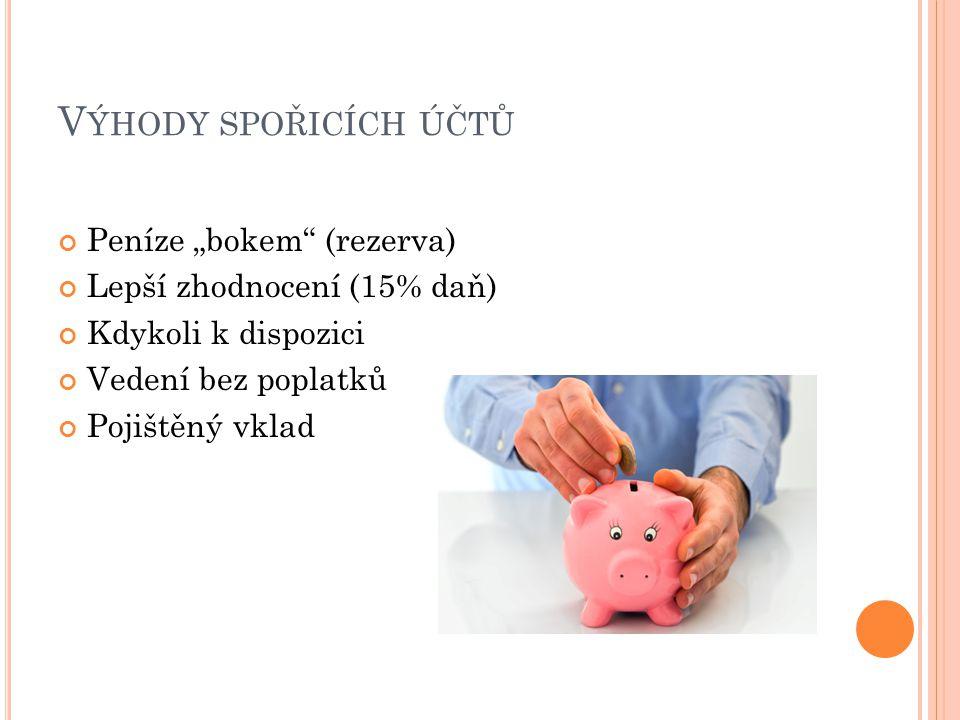 """V ÝHODY SPOŘICÍCH ÚČTŮ Peníze """"bokem"""" (rezerva) Lepší zhodnocení (15% daň) Kdykoli k dispozici Vedení bez poplatků Pojištěný vklad"""