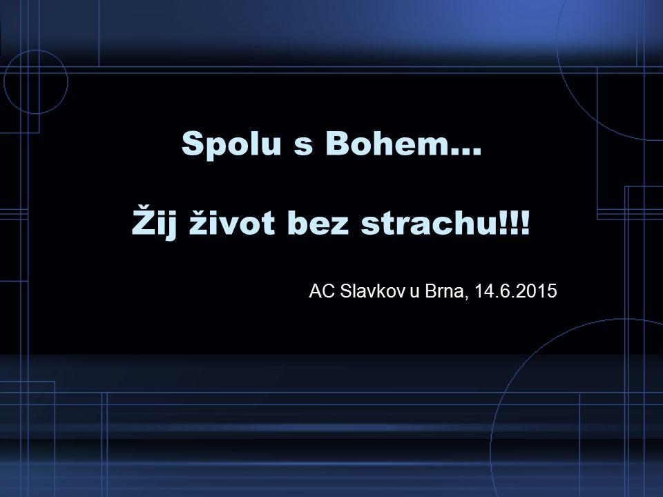Spolu s Bohem... Žij život bez strachu!!! AC Slavkov u Brna, 14.6.2015