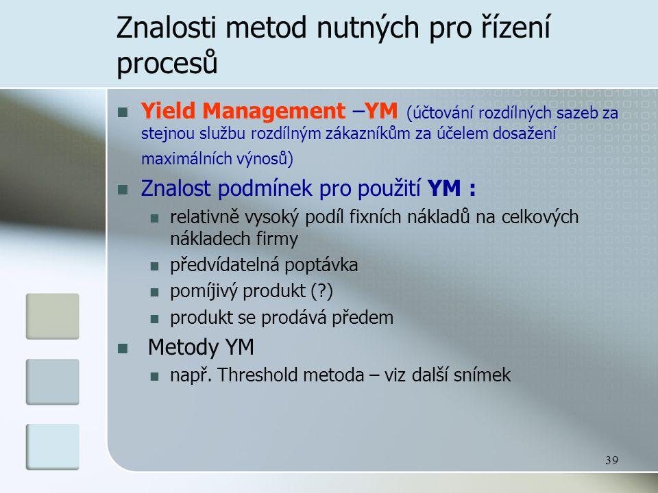 39 Znalosti metod nutných pro řízení procesů Yield Management –YM (účtování rozdílných sazeb za stejnou službu rozdílným zákazníkům za účelem dosažení maximálních výnosů) Znalost podmínek pro použití YM : relativně vysoký podíl fixních nákladů na celkových nákladech firmy předvídatelná poptávka pomíjivý produkt (?) produkt se prodává předem Metody YM např.