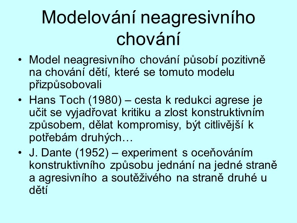 Modelování neagresivního chování Model neagresivního chování působí pozitivně na chování dětí, které se tomuto modelu přizpůsobovali Hans Toch (1980) – cesta k redukci agrese je učit se vyjadřovat kritiku a zlost konstruktivním způsobem, dělat kompromisy, být citlivější k potřebám druhých… J.