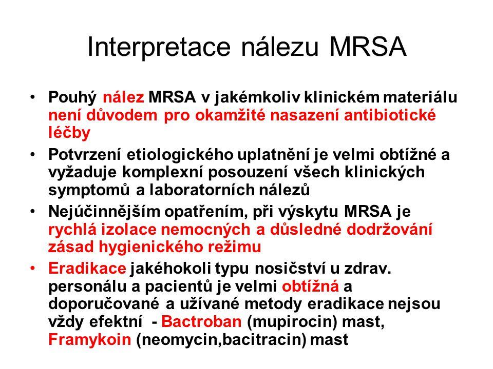 Interpretace nálezu MRSA Pouhý nález MRSA v jakémkoliv klinickém materiálu není důvodem pro okamžité nasazení antibiotické léčby Potvrzení etiologického uplatnění je velmi obtížné a vyžaduje komplexní posouzení všech klinických symptomů a laboratorních nálezů Nejúčinnějším opatřením, při výskytu MRSA je rychlá izolace nemocných a důsledné dodržování zásad hygienického režimu Eradikace jakéhokoli typu nosičství u zdrav.