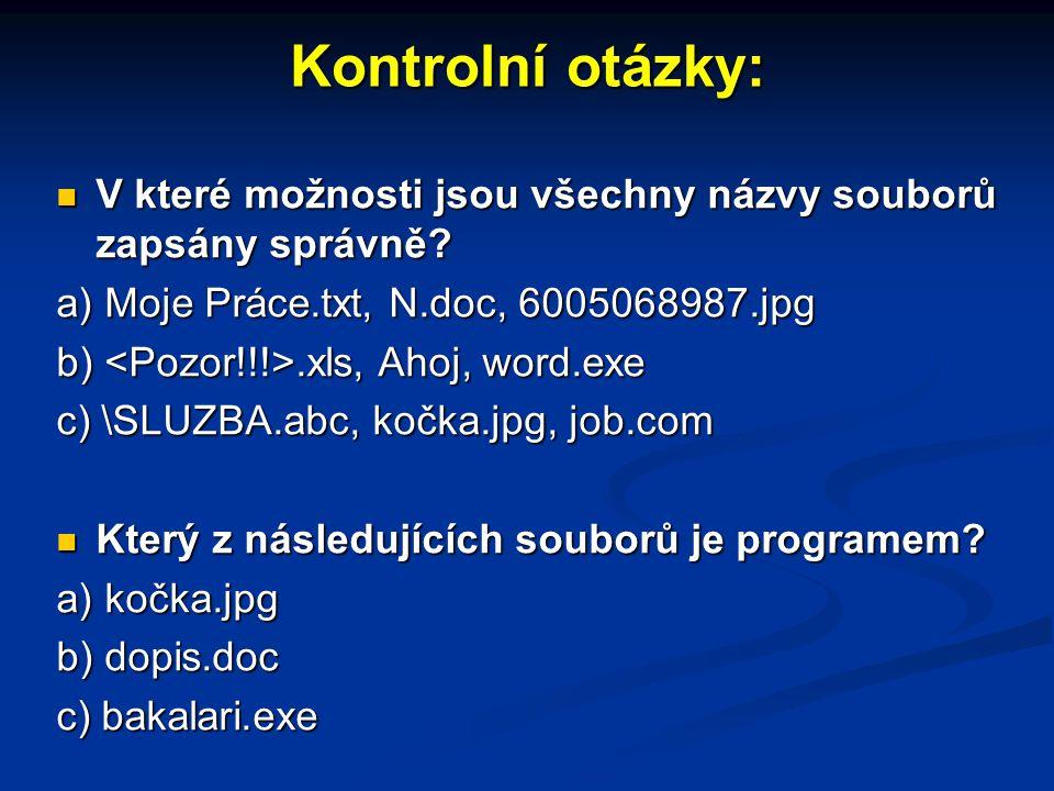 Kontrolní otázky: V které možnosti jsou všechny názvy souborů zapsány správně? a) Moje Práce.txt, N.doc, 6005068987.jpg b) <Pozor!!!>.xls, Ahoj, word.