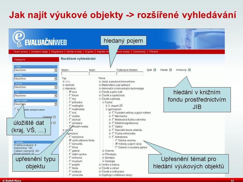 © Radek Maca11 Jak najít výukové objekty -> rozšířené vyhledávání Upřesnění témat pro hledání výukových objektů hledaný pojem upřesnění typu objektu hledání v knižním fondu prostřednictvím JIB úložiště dat (kraj, VŠ, …)
