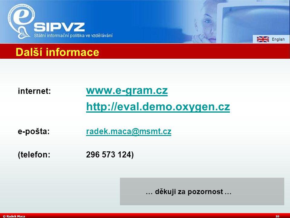 © Radek Maca16 Další informace internet: www.e-gram.cz www.e-gram.cz http://eval.demo.oxygen.cz e-pošta:radek.maca@msmt.czradek.maca@msmt.cz (telefon:296 573 124) … děkuji za pozornost …