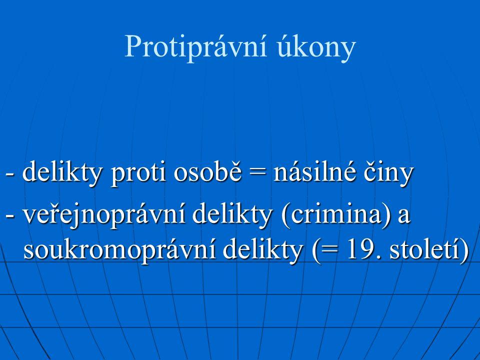 Protiprávní úkony - delikty proti osobě = násilné činy - veřejnoprávní delikty (crimina) a soukromoprávní delikty (= 19.