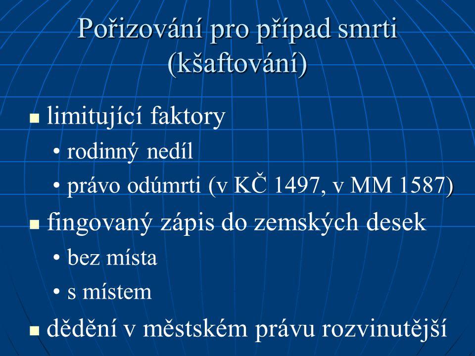Pořizování pro případ smrti (kšaftování) limitující faktory rodinný nedíl )právo odúmrti (v KČ 1497, v MM 1587) fingovaný zápis do zemských desek bez místa s místem dědění v městském právu rozvinutější