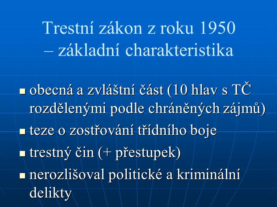 Trestní zákon z roku 1950 – základní charakteristika obecná a zvláštní část (10 hlav s TČ rozdělenými podle chráněných zájmů) obecná a zvláštní část (10 hlav s TČ rozdělenými podle chráněných zájmů) teze o zostřování třídního boje teze o zostřování třídního boje trestný čin (+ přestupek) trestný čin (+ přestupek) nerozlišoval politické a kriminální delikty nerozlišoval politické a kriminální delikty