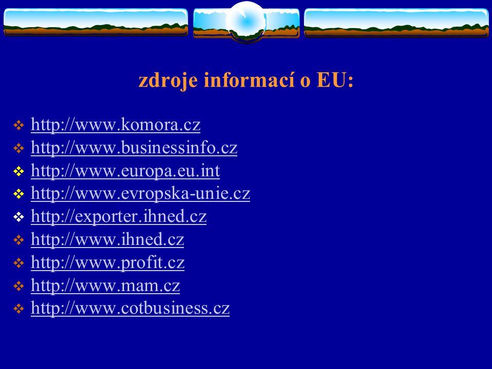 zdroje informací o EU:  http://www.komora.cz http://www.komora.cz  http://www.businessinfo.cz http://www.businessinfo.cz  http://www.europa.eu.int http://www.europa.eu.int  http://www.evropska-unie.cz http://www.evropska-unie.cz  http://exporter.ihned.cz http://exporter.ihned.cz  http://www.ihned.cz http://www.ihned.cz  http://www.profit.cz http://www.profit.cz  http://www.mam.cz http://www.mam.cz  http://www.cotbusiness.cz http://www.cotbusiness.cz