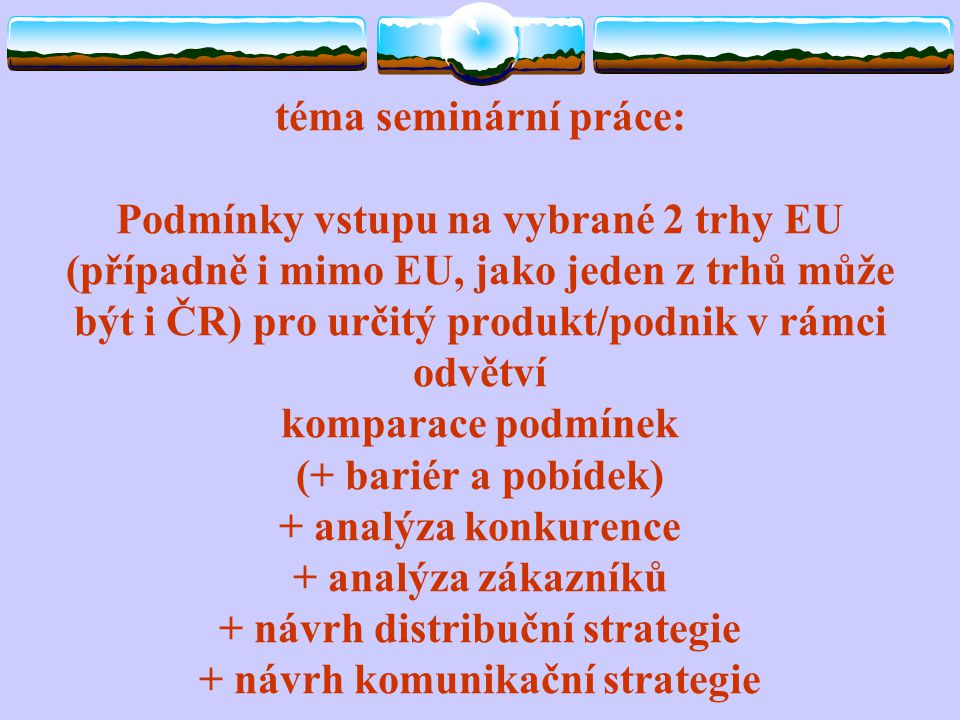 téma seminární práce: Podmínky vstupu na vybrané 2 trhy EU (případně i mimo EU, jako jeden z trhů může být i ČR) pro určitý produkt/podnik v rámci odv