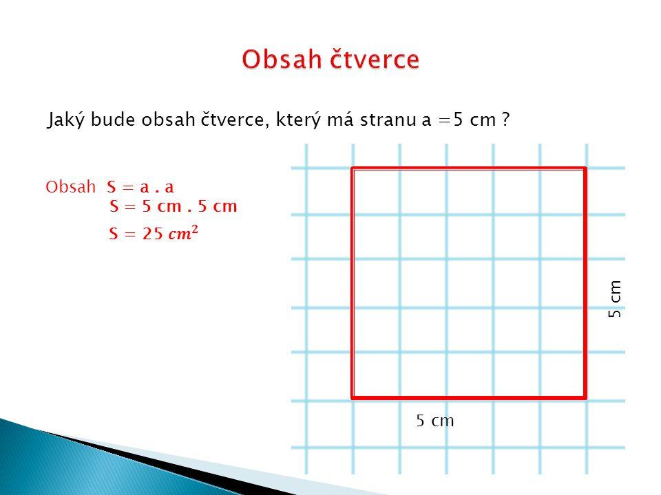 Jaký bude obsah čtverce, který má stranu a =5 cm ? 5 cm Obsah S = a. a S = 5 cm. 5 cm