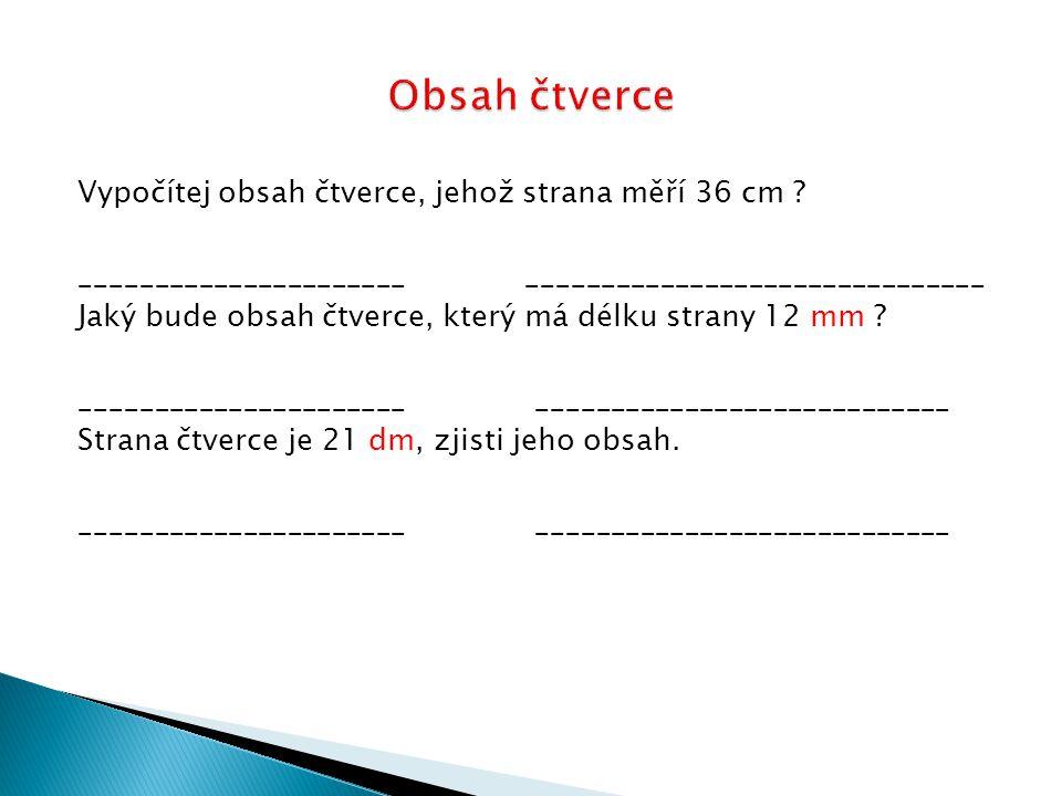 Vypočítej obsah čtverce, jehož strana měří 36 cm ? ______________________ _______________________________ Jaký bude obsah čtverce, který má délku stra