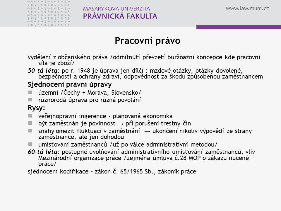 www.law.muni.cz Pracovní právo vydělení z občanského práva /odmítnutí převzetí buržoazní koncepce kde pracovní síla je zboží/ 50-tá léta: po r. 1948 j