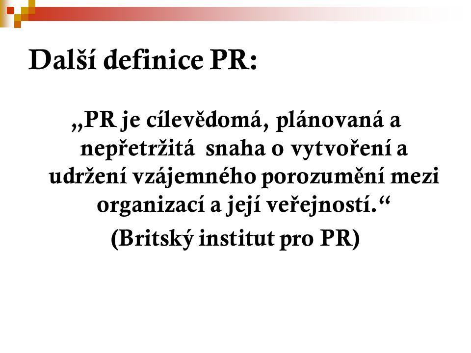 """Další definice PR: """"PR je cílev ě domá, plánovaná a nep ř etr ž itá snaha o vytvo ř ení a udr ž ení vzájemného porozum ě ní mezi organizací a její ve ř ejností. (Britský institut pro PR)"""
