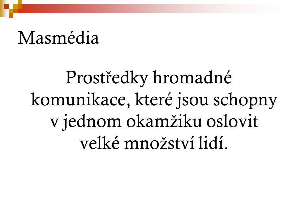 Masmédia Prost ř edky hromadné komunikace, které jsou schopny v jednom okam ž iku oslovit velké mno ž ství lidí.