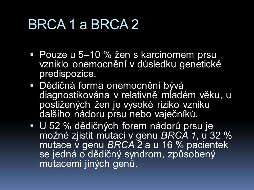 BRCA 1 a BRCA 2  Pouze u 5–10 % žen s karcinomem prsu vzniklo onemocnění v důsledku genetické predispozice.  Dědičná forma onemocnění bývá diagnosti