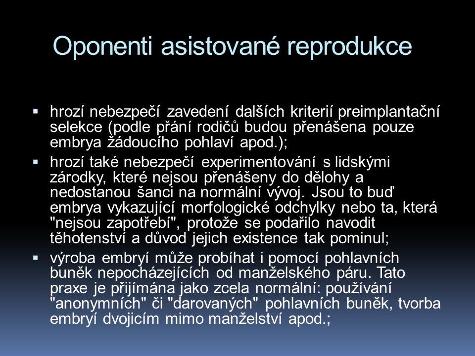 Oponenti asistované reprodukce  hrozí nebezpečí zavedení dalších kriterií preimplantační selekce (podle přání rodičů budou přenášena pouze embrya žádoucího pohlaví apod.);  hrozí také nebezpečí experimentování s lidskými zárodky, které nejsou přenášeny do dělohy a nedostanou šanci na normální vývoj.