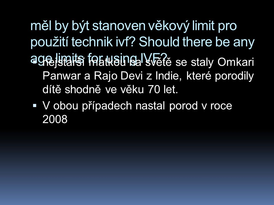 měl by být stanoven věkový limit pro použití technik ivf? Should there be any age limits for using IVF?  nejstarší matkou na světě se staly Omkari Pa