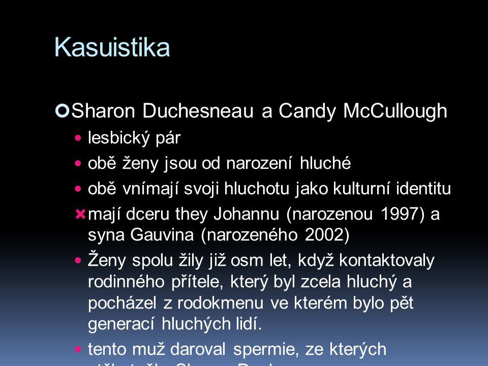 Kasuistika Sharon Duchesneau a Candy McCullough lesbický pár obě ženy jsou od narození hluché obě vnímají svoji hluchotu jako kulturní identitu  mají dceru they Johannu (narozenou 1997) a syna Gauvina (narozeného 2002) Ženy spolu žily již osm let, když kontaktovaly rodinného přítele, který byl zcela hluchý a pocházel z rodokmenu ve kterém bylo pět generací hluchých lidí.