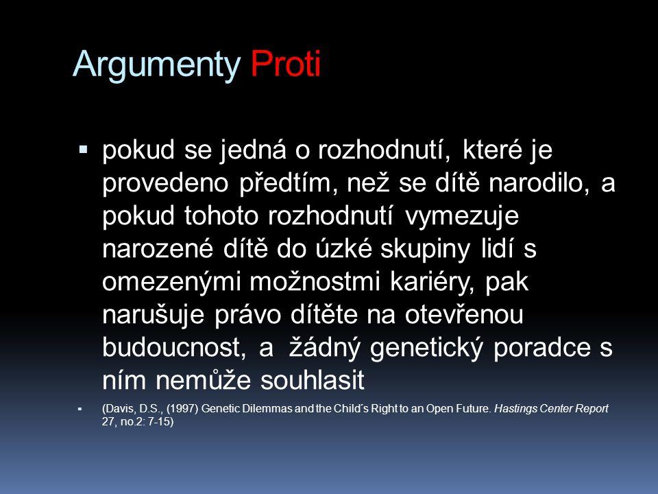 Argumenty Proti  pokud se jedná o rozhodnutí, které je provedeno předtím, než se dítě narodilo, a pokud tohoto rozhodnutí vymezuje narozené dítě do úzké skupiny lidí s omezenými možnostmi kariéry, pak narušuje právo dítěte na otevřenou budoucnost, a žádný genetický poradce s ním nemůže souhlasit  (Davis, D.S., (1997) Genetic Dilemmas and the Child´s Right to an Open Future.