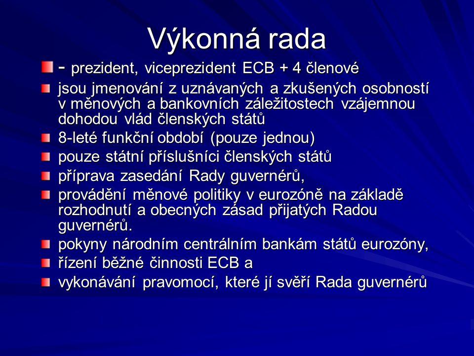 Výkonná rada - prezident, viceprezident ECB + 4 členové jsou jmenování z uznávaných a zkušených osobností v měnových a bankovních záležitostech vzájemnou dohodou vlád členských států 8-leté funkční období (pouze jednou) pouze státní příslušníci členských států příprava zasedání Rady guvernérů, provádění měnové politiky v eurozóně na základě rozhodnutí a obecných zásad přijatých Radou guvernérů.