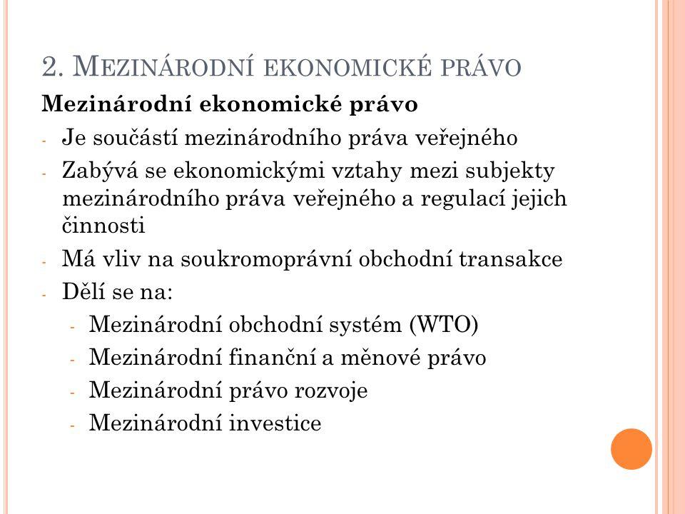 2. M EZINÁRODNÍ EKONOMICKÉ PRÁVO Mezinárodní ekonomické právo - Je součástí mezinárodního práva veřejného - Zabývá se ekonomickými vztahy mezi subjekt