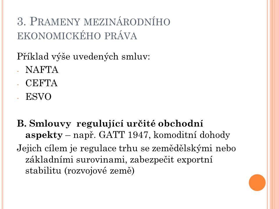 3. P RAMENY MEZINÁRODNÍHO EKONOMICKÉHO PRÁVA Příklad výše uvedených smluv: - NAFTA - CEFTA - ESVO B. Smlouvy regulující určité obchodní aspekty – např