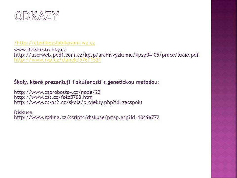 Internetové zdroje: /http://ctenibezslabikovani.wz.cz www.detskestranky.cz http://userweb.pedf.cuni.cz/kpsp/archivvyzkumu/kpsp04-05/prace/lucie.pdf http://www.rvp.cz/clanek/576/1521 http://www.rvp.cz/clanek/576/1521 Školy, které prezentují i zkušenosti s genetickou metodou: http://www.zsprobostov.cz/node/22 http://www.zst.cz/foto0703.htm http://www.zs-ns2.cz/skola/projekty.php?id=zacspolu Diskuse http://www.rodina.cz/scripts/diskuse/prisp.asp?id=10498772