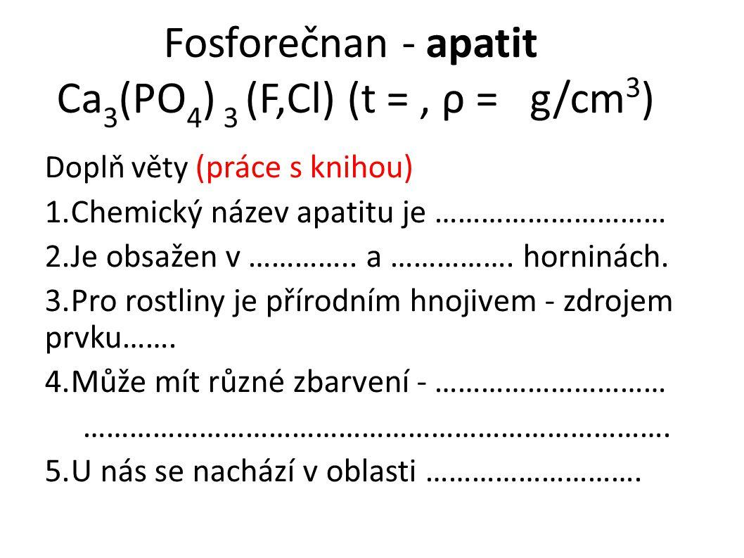 Fosforečnan - apatit Ca 3 (PO 4 ) 3 (F,Cl) (t =, ρ = g/cm 3 ) Doplň věty (práce s knihou) 1.Chemický název apatitu je ………………………… 2.Je obsažen v ………….