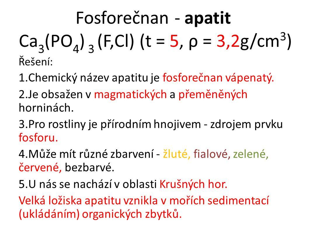 Fosforečnan - apatit Ca 3 (PO 4 ) 3 (F,Cl) (t = 5, ρ = 3,2g/cm 3 ) Řešení: 1.Chemický název apatitu je fosforečnan vápenatý. 2.Je obsažen v magmatick
