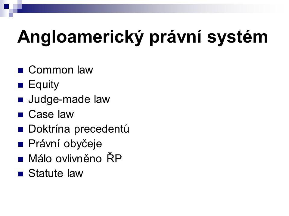 Angloamerický právní systém Common law Equity Judge-made law Case law Doktrína precedentů Právní obyčeje Málo ovlivněno ŘP Statute law
