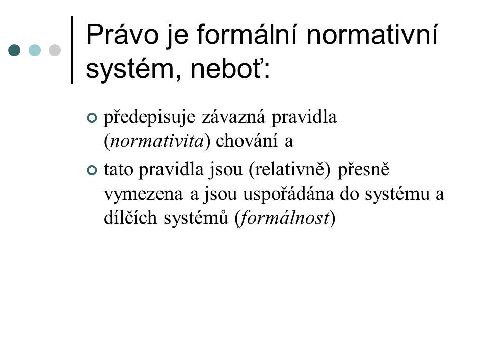 Právo je formální normativní systém, neboť: předepisuje závazná pravidla (normativita) chování a tato pravidla jsou (relativně) přesně vymezena a jsou uspořádána do systému a dílčích systémů (formálnost)