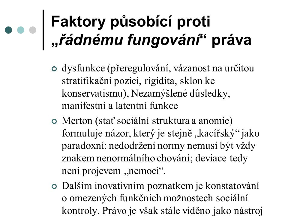 """Faktory působící proti """"řádnému fungování práva dysfunkce (přeregulování, vázanost na určitou stratifikační pozici, rigidita, sklon ke konservatismu), Nezamýšlené důsledky, manifestní a latentní funkce Merton (stať sociální struktura a anomie) formuluje názor, který je stejně """"kacířský jako paradoxní: nedodržení normy nemusí být vždy znakem nenormálního chování; deviace tedy není projevem """"nemoci ."""