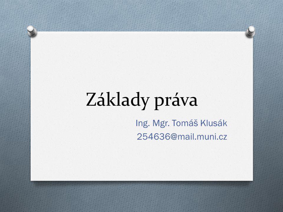 Základy práva Ing. Mgr. Tomáš Klusák 254636@mail.muni.cz