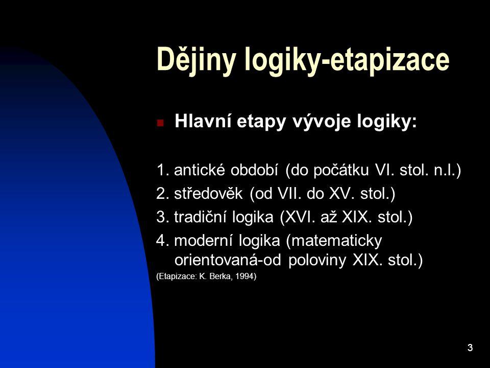 3 Dějiny logiky-etapizace Hlavní etapy vývoje logiky: 1. antické období (do počátku VI. stol. n.l.) 2. středověk (od VII. do XV. stol.) 3. tradiční lo