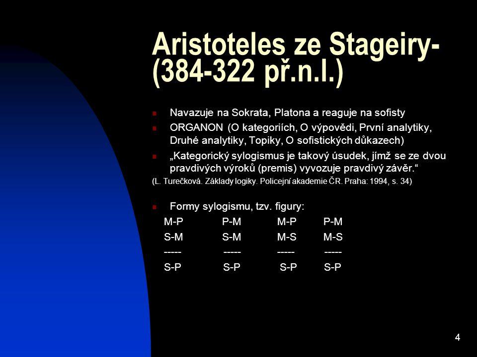 4 Aristoteles ze Stageiry- (384-322 př.n.l.) Navazuje na Sokrata, Platona a reaguje na sofisty ORGANON (O kategoriích, O výpovědi, První analytiky, Dr