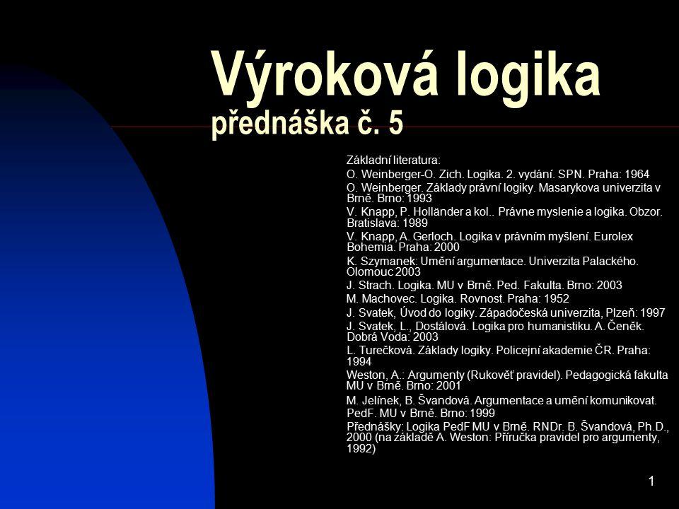 1 Výroková logika přednáška č. 5 Základní literatura: O. Weinberger-O. Zich. Logika. 2. vydání. SPN. Praha: 1964 O. Weinberger. Základy právní logiky.