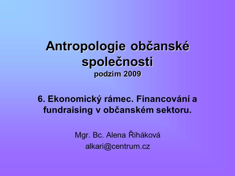 Antropologie občanské společnosti podzim 2009 6. Ekonomický rámec. Financování a fundraising v občanském sektoru. Mgr. Bc. Alena Řiháková alkari@centr