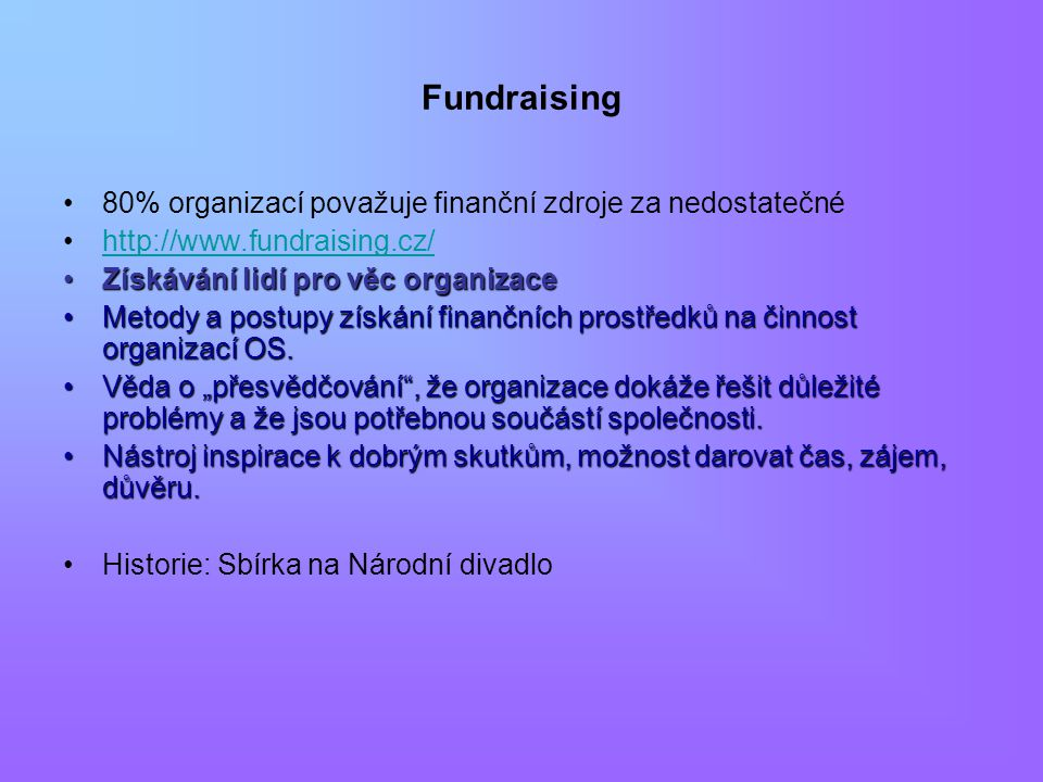 Fundraising 80% organizací považuje finanční zdroje za nedostatečné http://www.fundraising.cz/ Získávání lidí pro věc organizaceZískávání lidí pro věc organizace Metody a postupy získání finančních prostředků na činnost organizací OS.Metody a postupy získání finančních prostředků na činnost organizací OS.