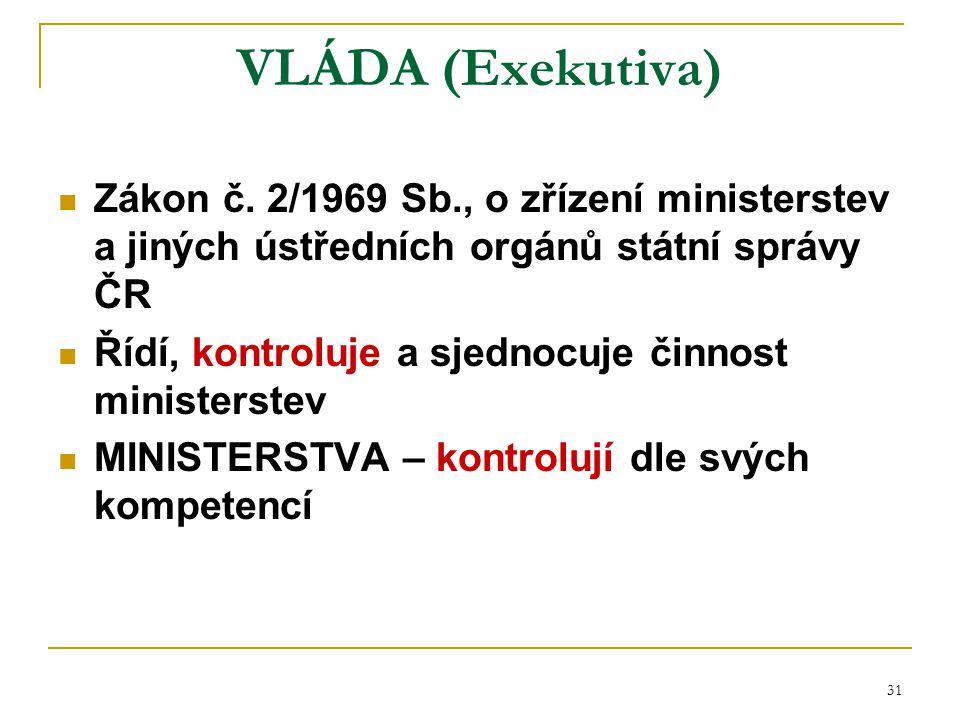 31 VLÁDA (Exekutiva) Zákon č. 2/1969 Sb., o zřízení ministerstev a jiných ústředních orgánů státní správy ČR Řídí, kontroluje a sjednocuje činnost min