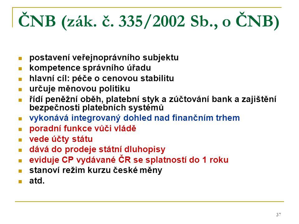 37 ČNB (zák. č. 335/2002 Sb., o ČNB) postavení veřejnoprávního subjektu kompetence správního úřadu hlavní cíl: péče o cenovou stabilitu určuje měnovou