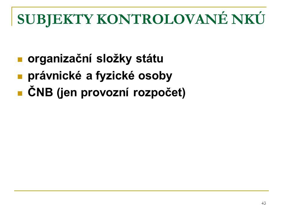 43 SUBJEKTY KONTROLOVANÉ NKÚ organizační složky státu právnické a fyzické osoby ČNB (jen provozní rozpočet)