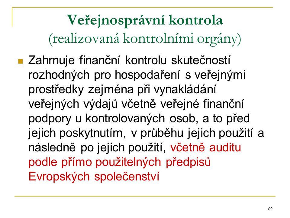 69 Veřejnosprávní kontrola (realizovaná kontrolními orgány) Zahrnuje finanční kontrolu skutečností rozhodných pro hospodaření s veřejnými prostředky z